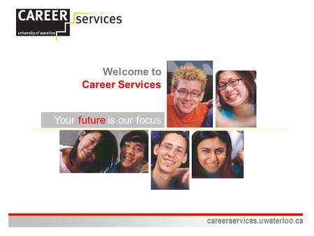 Careerservices.uwaterloo.ca Your future is our focus Welcome to Career Services.