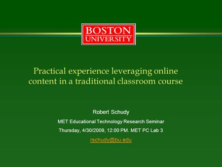 Practical experience leveraging online content in a traditional classroom course Robert Schudy MET Educational Technology Research Seminar Thursday, 4/30/2009,