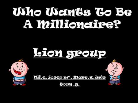 Who Wants To Be A Millionaire? Lion group Nil.e. josep mª. Marc.v. inés Joan.g.