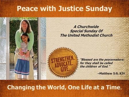 "A Churchwide Special Sunday Of The United Methodist Church Changing the World, One Life at a Time. Peace with Justice Sunday ""Blessed are the peacemakers:"