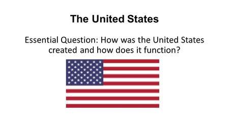 The United States Essential Question: How was the United States created and how does it function?