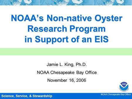 NOAA's Non-native Oyster Research Program in Support of an EIS Jamie L. King, Ph.D. NOAA Chesapeake Bay Office November 16, 2006 NOAA Chesapeake Bay Office.