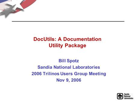 DocUtils: A Documentation Utility Package Bill Spotz Sandia National Laboratories 2006 Trilinos Users Group Meeting Nov 9, 2006.