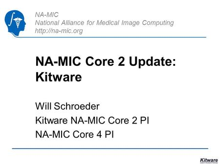 NA-MIC National Alliance for Medical Image Computing  NA-MIC Core 2 Update: Kitware Will Schroeder Kitware NA-MIC Core 2 PI NA-MIC Core.