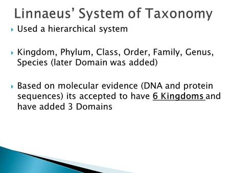  Used a hierarchical system  Kingdom, Phylum, Class, Order, Family, Genus, Species (later Domain was added)  Based on molecular evidence (DNA and protein.