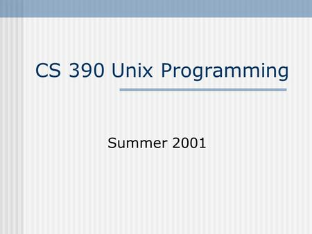 CS 390 Unix Programming Summer 2001. Unix Programming - CS 3902 Course Details Online Information  Please check.