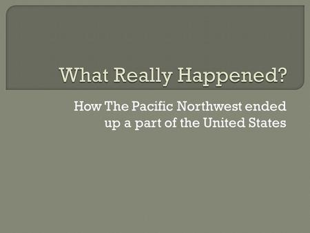 How The Pacific Northwest ended up a part of the United States.