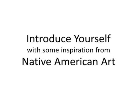 Introduce Yourself with some inspiration from Native American Art.