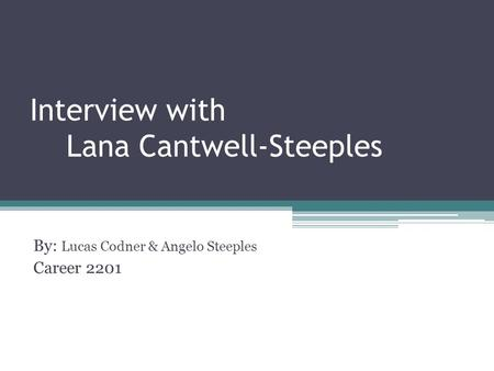 Interview with Lana Cantwell-Steeples By: Lucas Codner & Angelo Steeples Career 2201.