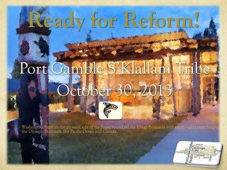 Ready for Reform! Port Gamble S'Klallam Tribe October 30, 2013 Washington State on the pleasant side of the Puget Sound on the Kitsap Peninsula with treaty.