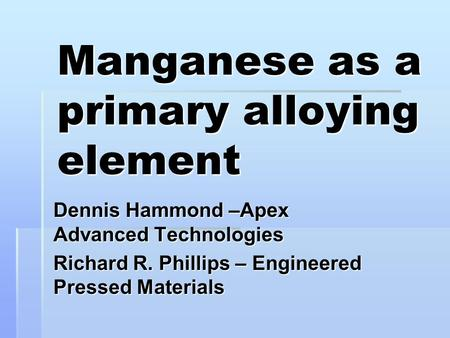 Manganese as a primary alloying element Dennis Hammond –Apex Advanced Technologies Richard R. Phillips – Engineered Pressed Materials.