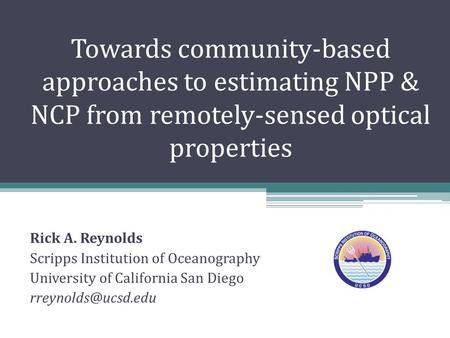 Towards community-based approaches to estimating NPP & NCP from remotely-sensed optical properties Rick A. Reynolds Scripps Institution of Oceanography.