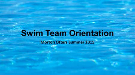 Swim Team Orientation Morton Otters Summer 2015. Coaches Jordan Schertz – Head Coach Liz Kaeb Spencer McGowan Mitch Grant Junior Coaches.