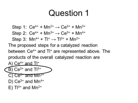 Question 1 Step 1: Ce 4+ + Mn 2+ → Ce 3+ + Mn 3+ Step 2: Ce 4+ + Mn 3+ → Ce 3+ + Mn 4+ Step 3: Mn 4+ + Tl + → Tl 3+ + Mn 2+ The proposed steps for a catalyzed.