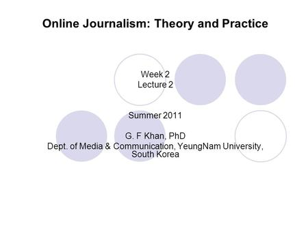 Online Journalism: Theory and Practice Week 2 Lecture 2 Summer 2011 G. F Khan, PhD Dept. of Media & Communication, YeungNam University, South Korea.