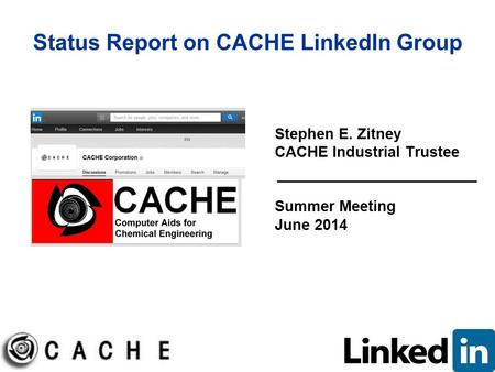 Status Report on CACHE LinkedIn Group Stephen E. Zitney CACHE Industrial Trustee Summer Meeting June 2014.