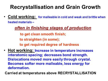 Recrystallisation and Grain Growth Cold working: for malleable in cold and weak and brittle when heated materials – often in finishing stages of production.