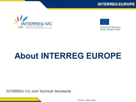 EUROPEAN REGIONAL DEVELOPMENT FUND Event – date, place About INTERREG EUROPE INTERREG EUROPE INTERREG IVC Joint Technical Secretariat.