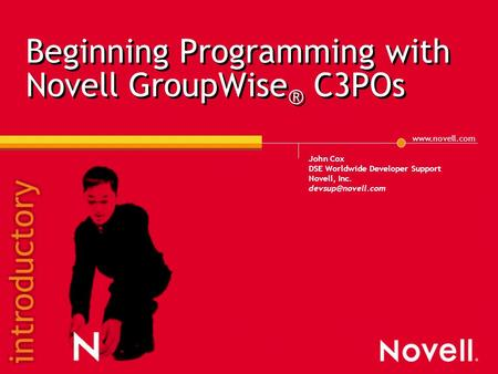 Beginning Programming with Novell GroupWise ® C3POs John Cox DSE Worldwide Developer Support Novell, Inc.