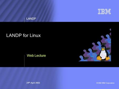 © 2002 IBM Corporation LANDP 24 th April 2003 LANDP for Linux Web Lecture.