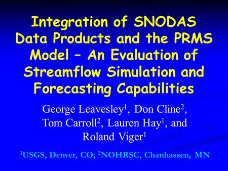 Integration of SNODAS Data Products and the PRMS Model – An Evaluation of Streamflow Simulation and Forecasting Capabilities George Leavesley 1, Don Cline.