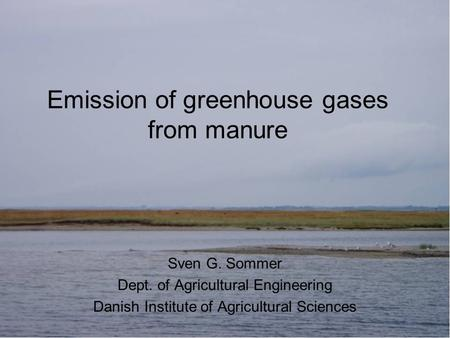 Emission of greenhouse gases from manure Sven G. Sommer Dept. of Agricultural Engineering Danish Institute of Agricultural Sciences.