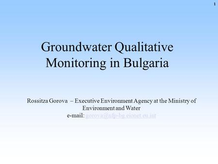 Groundwater Qualitative Monitoring in Bulgaria Rossitza Gorova – Executive Environment Agency at the Ministry of Environment and Water