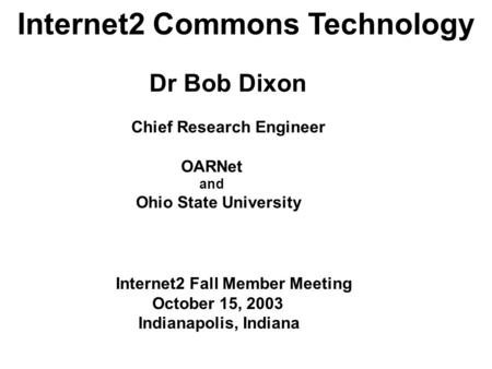 Internet2 Commons Technology Dr Bob Dixon Chief Research Engineer OARNet and Ohio State University Internet2 Fall Member Meeting October 15, 2003 Indianapolis,
