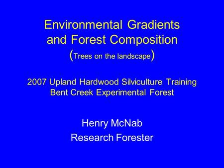 Environmental Gradients and Forest Composition ( Trees on the landscape ) 2007 Upland Hardwood Silviculture Training Bent Creek Experimental Forest Henry.