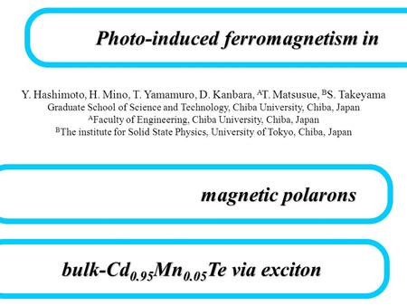 Photo-induced ferromagnetism in bulk-Cd 0.95 Mn 0.05 Te via exciton Y. Hashimoto, H. Mino, T. Yamamuro, D. Kanbara, A T. Matsusue, B S. Takeyama Graduate.