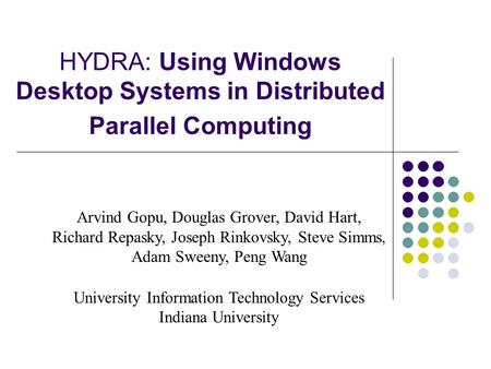 HYDRA: Using Windows Desktop Systems in Distributed Parallel Computing Arvind Gopu, Douglas Grover, David Hart, Richard Repasky, Joseph Rinkovsky, Steve.
