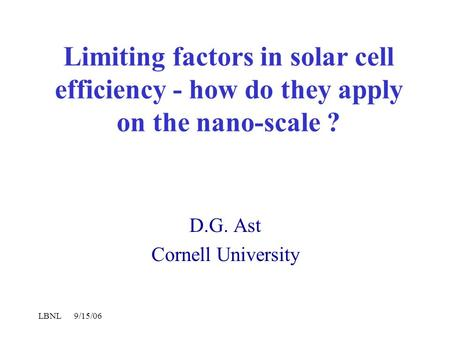 LBNL 9/15/06 Limiting factors in solar cell efficiency - how do they apply on the nano-scale ? D.G. Ast Cornell University.