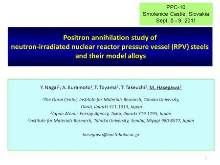 1 Positron annihilation study of neutron-irradiated nuclear reactor pressure vessel (RPV) steels and their model alloys Y. Nagai 1, A. Kuramoto 1, T. Toyama.