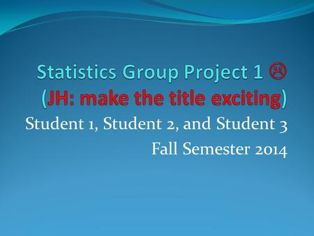 Student 1, Student 2, and Student 3 Fall Semester 2014.