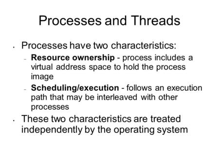 Processes and Threads Processes have two characteristics: – Resource ownership - process includes a virtual address space to hold the process image – Scheduling/execution.