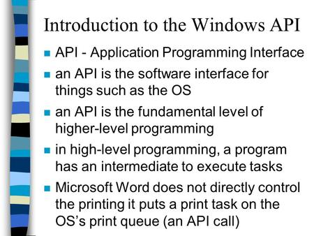 Introduction to the Windows API n API - Application Programming Interface n an API is the software interface for things such as the OS n an API is the.