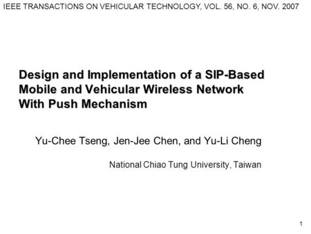 1 Design and Implementation of a SIP-Based Mobile and Vehicular Wireless Network With Push Mechanism Yu-Chee Tseng, Jen-Jee Chen, and Yu-Li Cheng National.