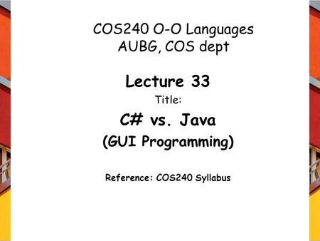 COS240 O-O Languages AUBG, COS dept Lecture 33 Title: C# vs. Java (GUI Programming) Reference: COS240 Syllabus.