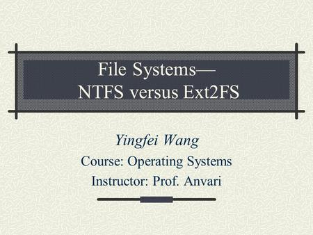 File Systems— NTFS versus Ext2FS Yingfei Wang Course: Operating Systems Instructor: Prof. Anvari.
