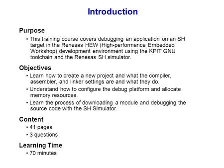 Introduction Purpose This training course covers debugging an application on an SH target in the Renesas HEW (High-performance Embedded Workshop) development.