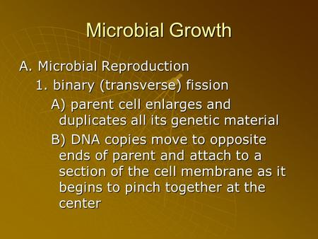 Microbial Growth A. Microbial Reproduction 1. binary (transverse) fission A) parent cell enlarges and duplicates all its genetic material B) DNA copies.