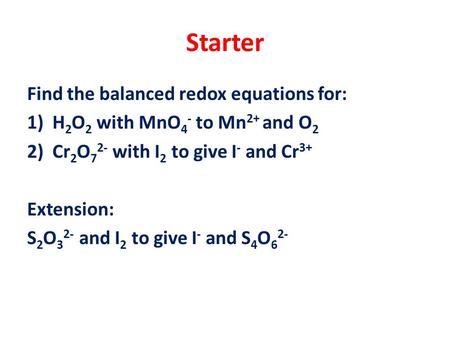 Starter Find the balanced redox equations for: 1)H 2 O 2 with MnO 4 - to Mn 2+ and O 2 2)Cr 2 O 7 2- with I 2 to give I - and Cr 3+ Extension: S 2 O 3.
