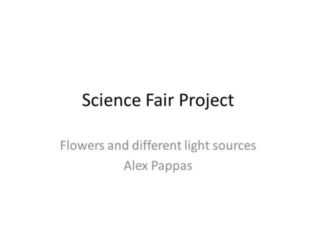 Science Fair Project Flowers and different light sources Alex Pappas.