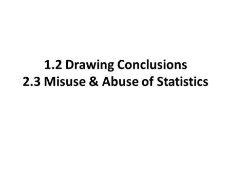 1.2 Drawing Conclusions 2.3 Misuse & Abuse of Statistics.