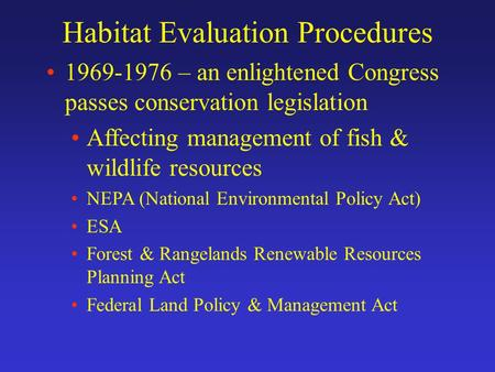 Habitat Evaluation Procedures 1969-1976 – an enlightened Congress passes conservation legislation Affecting management of fish & wildlife resources NEPA.