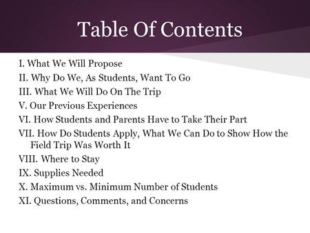 Table Of Contents I. What We Will Propose II. Why Do We, As Students, Want To Go III. What We Will Do On The Trip V. Our Previous Experiences VI. How Students.