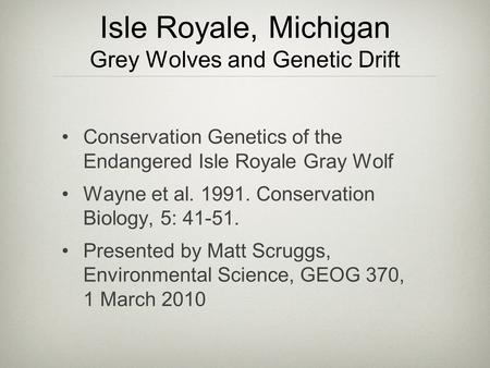 Isle Royale, Michigan Grey Wolves and Genetic Drift Conservation Genetics of the Endangered Isle Royale Gray Wolf Wayne et al. 1991. Conservation Biology,
