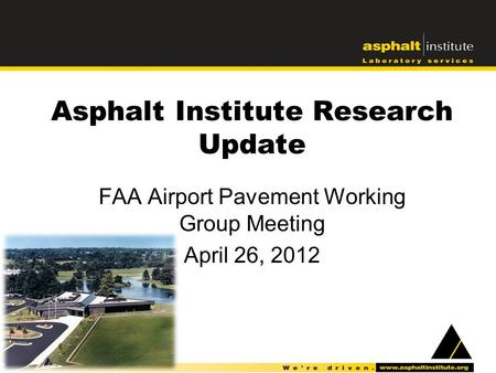 Asphalt Institute Research Update FAA Airport Pavement Working Group Meeting April 26, 2012.