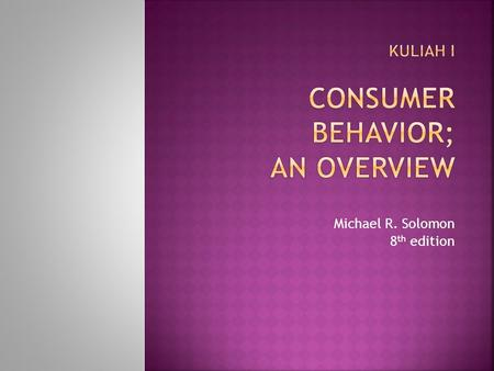 Michael R. Solomon 8 th edition. Consumer behavior is a process Consumer behavior is the study of the processes involved when individuals or groups select,