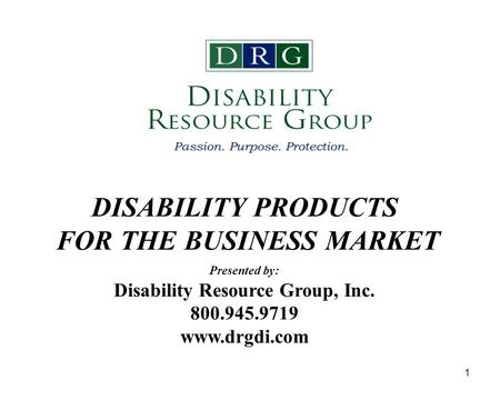 1 DISABILITY PRODUCTS FOR THE BUSINESS MARKET Presented by: Disability Resource Group, Inc. 800.945.9719 www.drgdi.com.